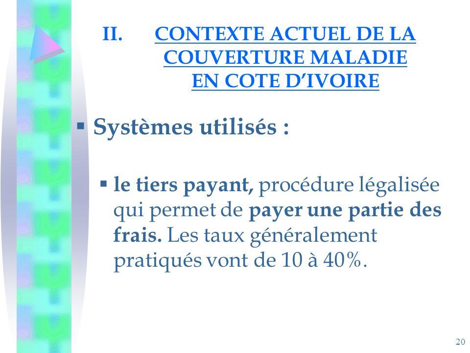 20 II.CONTEXTE ACTUEL DE LA COUVERTURE MALADIE EN COTE DIVOIRE Systèmes utilisés : le tiers payant, procédure légalisée qui permet de payer une partie des frais.