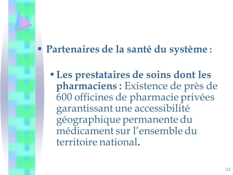 21 Partenaires de la santé du système : Les prestataires de soins dont les pharmaciens : Existence de près de 600 officines de pharmacie privées garantissant une accessibilité géographique permanente du médicament sur lensemble du territoire national.