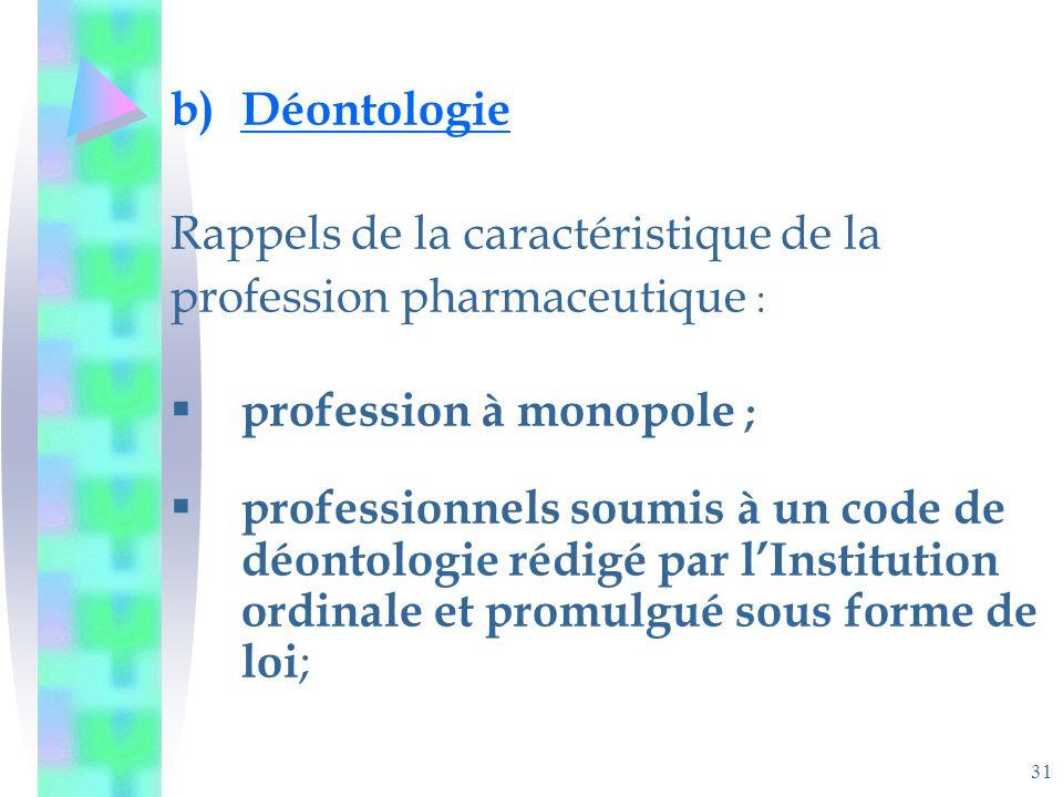 31 b)Déontologie Rappels de la caractéristique de la profession pharmaceutique : profession à monopole ; professionnels soumis à un code de déontologie rédigé par lInstitution ordinale et promulgué sous forme de loi ;