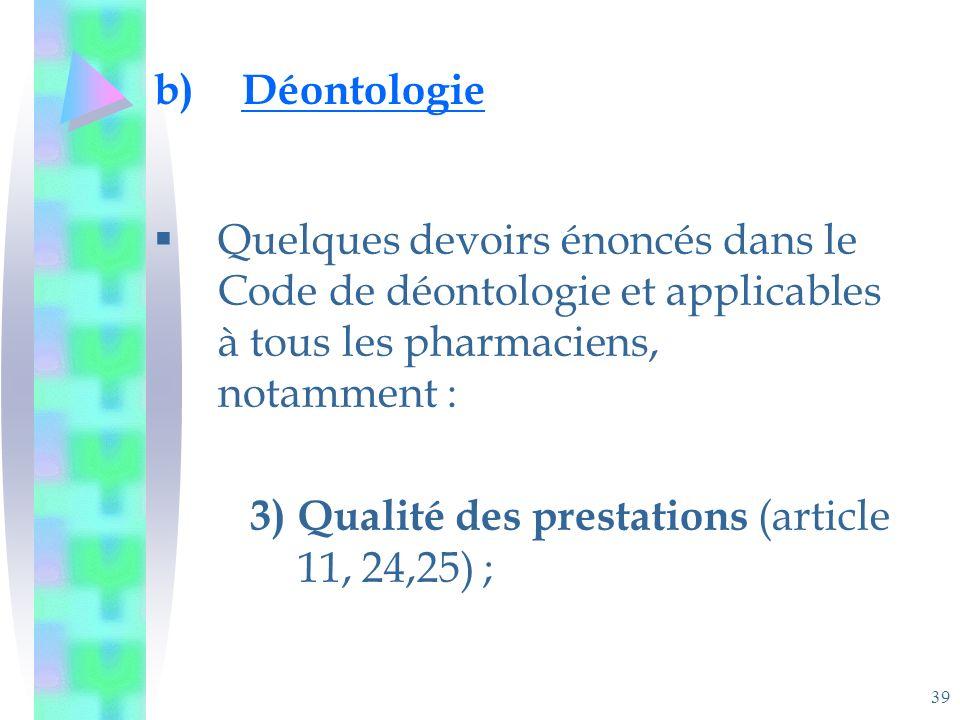 39 b)Déontologie Quelques devoirs énoncés dans le Code de déontologie et applicables à tous les pharmaciens, notamment : 3)Qualité des prestations (article 11, 24,25) ;