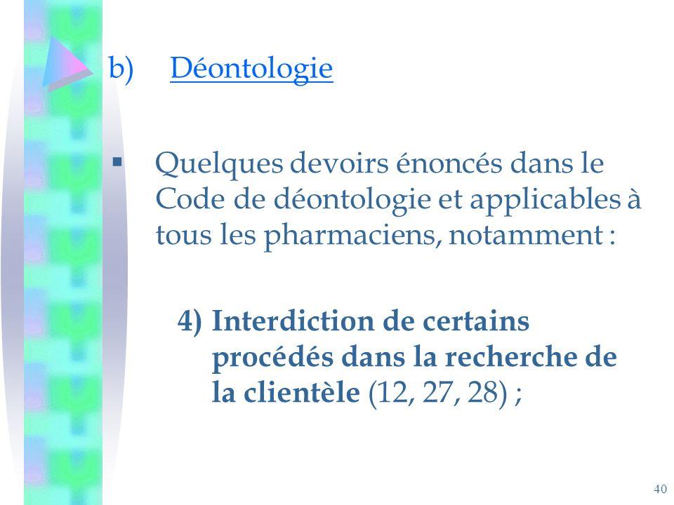 40 b)Déontologie Quelques devoirs énoncés dans le Code de déontologie et applicables à tous les pharmaciens, notamment : 4)Interdiction de certains procédés dans la recherche de la clientèle (12, 27, 28) ;