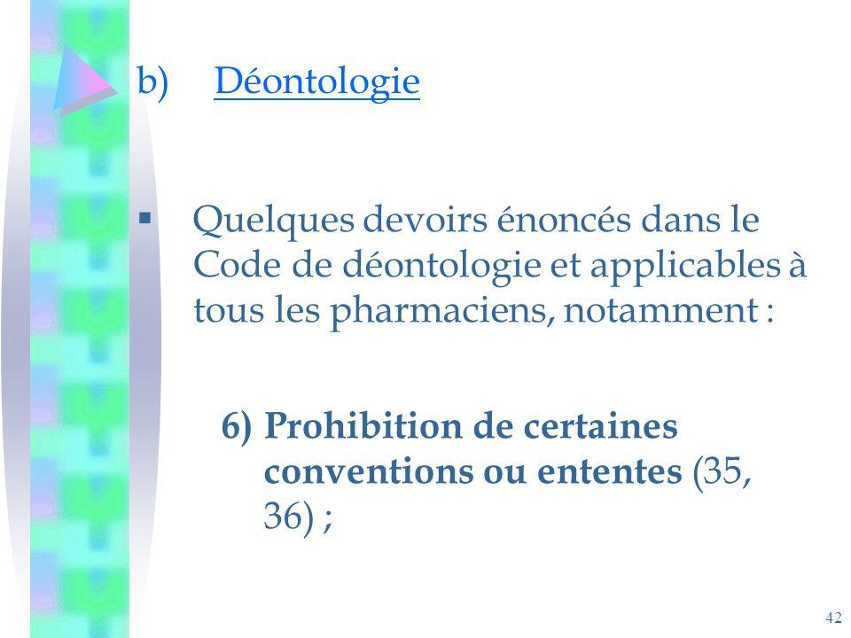 42 b)Déontologie Quelques devoirs énoncés dans le Code de déontologie et applicables à tous les pharmaciens, notamment : 6)Prohibition de certaines conventions ou ententes (35, 36) ;