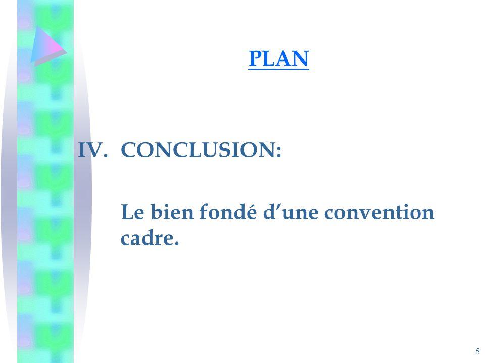 5 PLAN IV.CONCLUSION: Le bien fondé dune convention cadre.