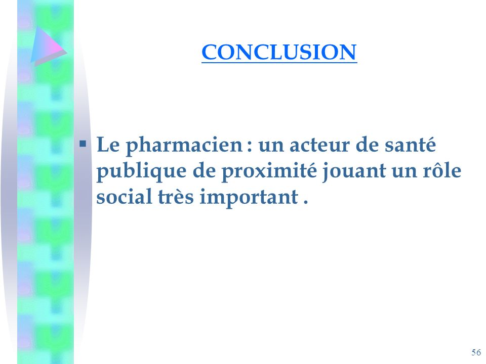 56 CONCLUSION Le pharmacien : un acteur de santé publique de proximité jouant un rôle social très important.