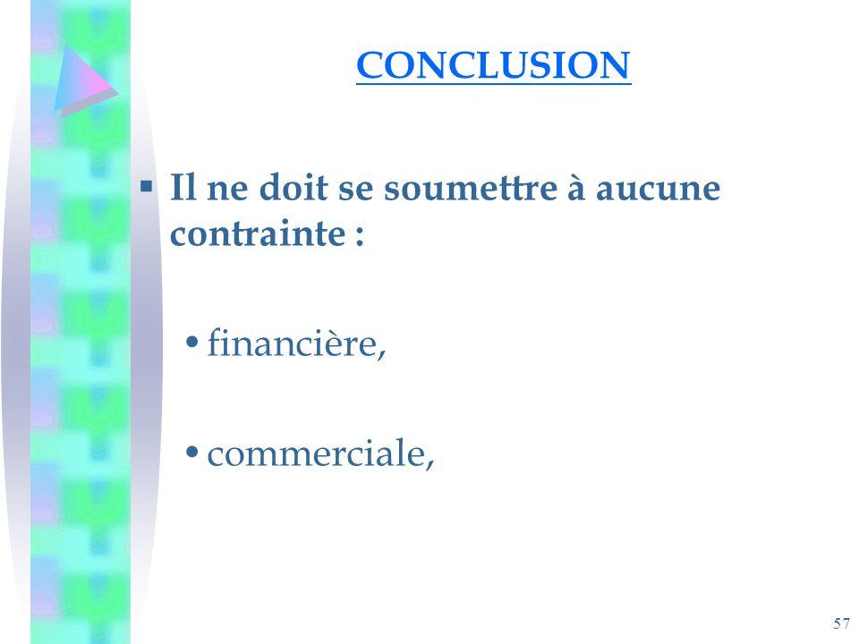 57 CONCLUSION Il ne doit se soumettre à aucune contrainte : financière, commerciale,