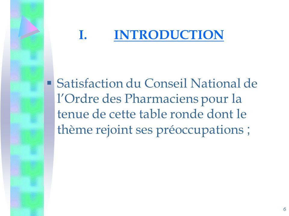 6 I.INTRODUCTION Satisfaction du Conseil National de lOrdre des Pharmaciens pour la tenue de cette table ronde dont le thème rejoint ses préoccupations ;