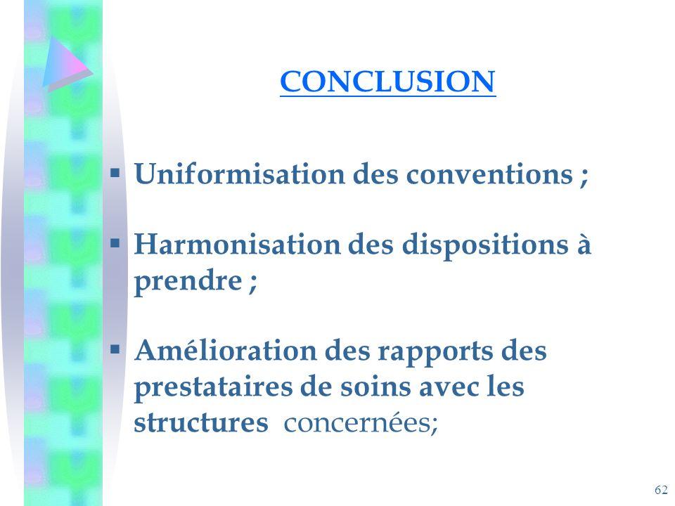 62 CONCLUSION Uniformisation des conventions ; Harmonisation des dispositions à prendre ; Amélioration des rapports des prestataires de soins avec les structures concernées;