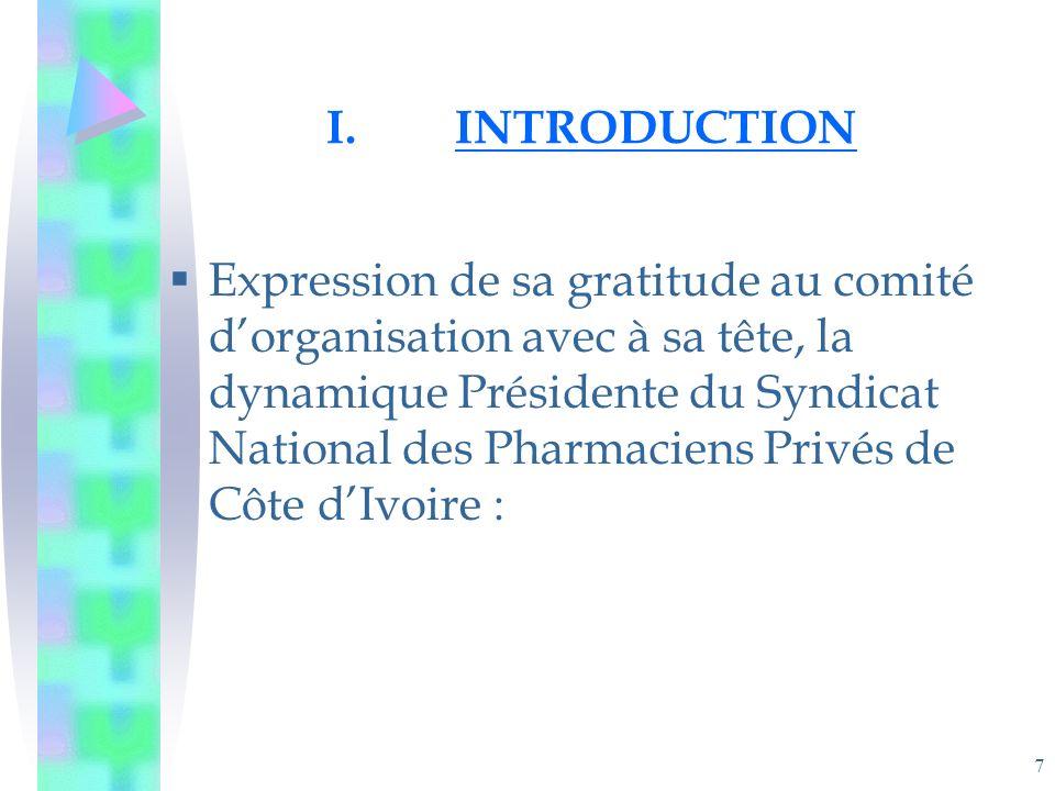 7 I.INTRODUCTION Expression de sa gratitude au comité dorganisation avec à sa tête, la dynamique Présidente du Syndicat National des Pharmaciens Privés de Côte dIvoire :