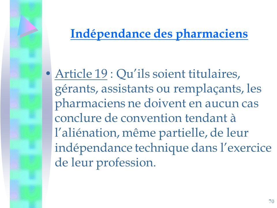 70 Indépendance des pharmaciens Article 19 : Quils soient titulaires, gérants, assistants ou remplaçants, les pharmaciens ne doivent en aucun cas conclure de convention tendant à laliénation, même partielle, de leur indépendance technique dans lexercice de leur profession.