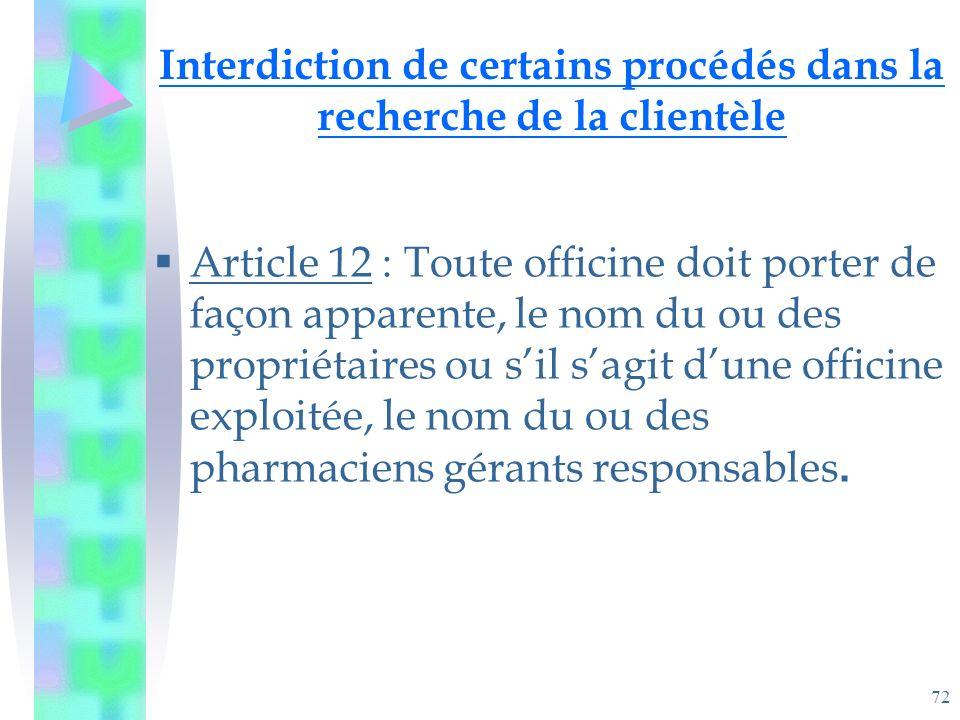 72 Interdiction de certains procédés dans la recherche de la clientèle Article 12 : Toute officine doit porter de façon apparente, le nom du ou des propriétaires ou sil sagit dune officine exploitée, le nom du ou des pharmaciens gérants responsables.