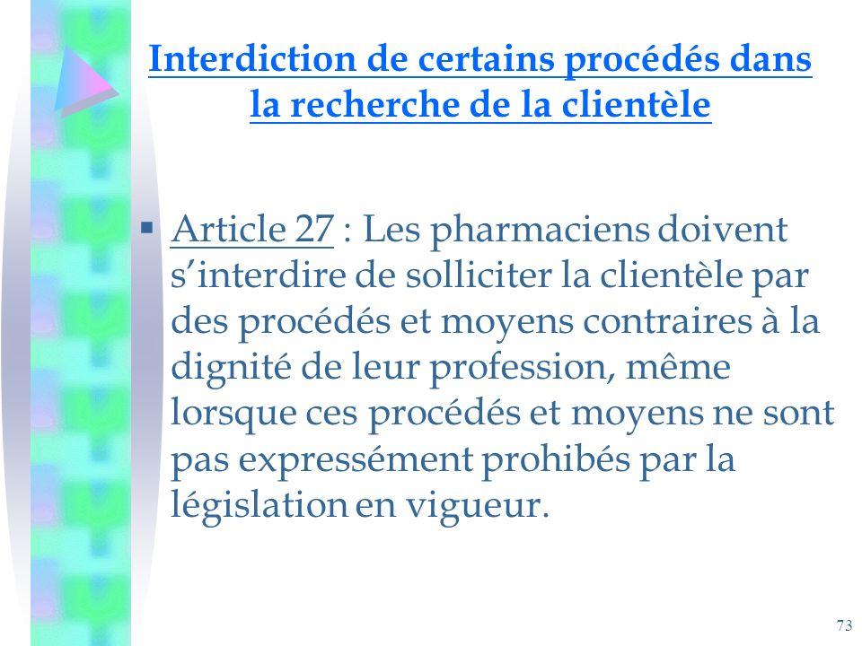 73 Interdiction de certains procédés dans la recherche de la clientèle Article 27 : Les pharmaciens doivent sinterdire de solliciter la clientèle par des procédés et moyens contraires à la dignité de leur profession, même lorsque ces procédés et moyens ne sont pas expressément prohibés par la législation en vigueur.