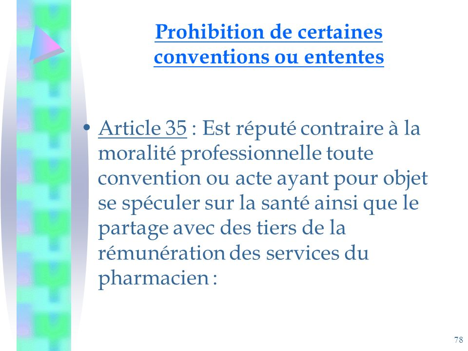 78 Prohibition de certaines conventions ou ententes Article 35 : Est réputé contraire à la moralité professionnelle toute convention ou acte ayant pour objet se spéculer sur la santé ainsi que le partage avec des tiers de la rémunération des services du pharmacien :