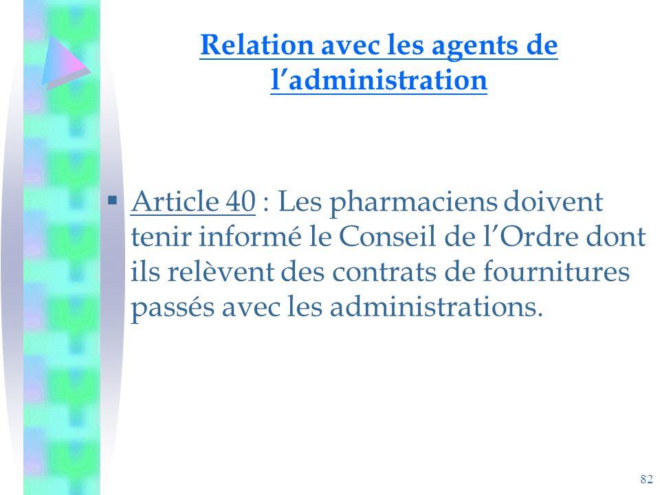 82 Relation avec les agents de ladministration Article 40 : Les pharmaciens doivent tenir informé le Conseil de lOrdre dont ils relèvent des contrats de fournitures passés avec les administrations.