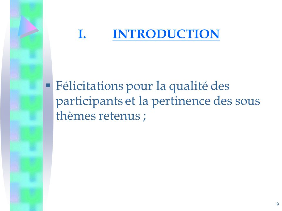 9 I.INTRODUCTION Félicitations pour la qualité des participants et la pertinence des sous thèmes retenus ;