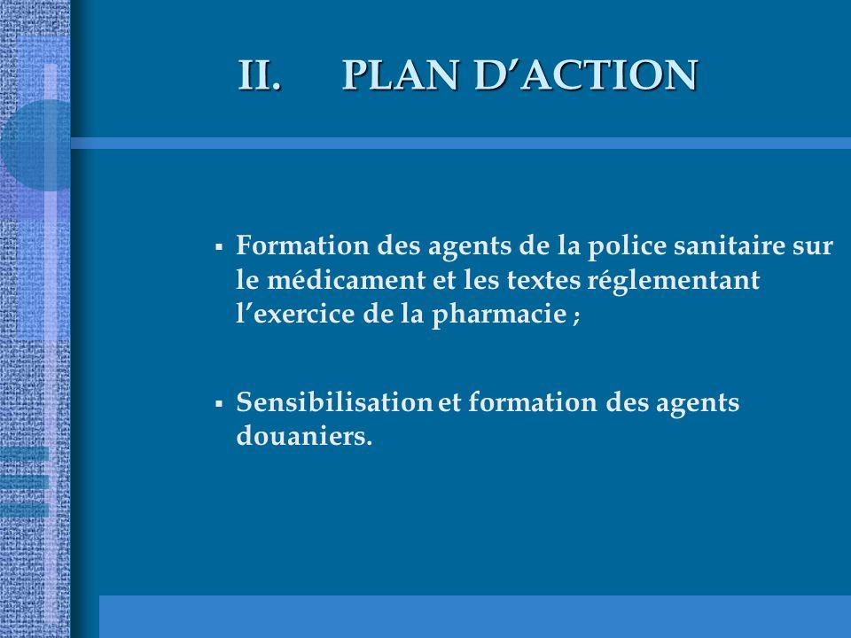 II.PLAN DACTION Formation des agents de la police sanitaire sur le médicament et les textes réglementant lexercice de la pharmacie ; Sensibilisation et formation des agents douaniers.