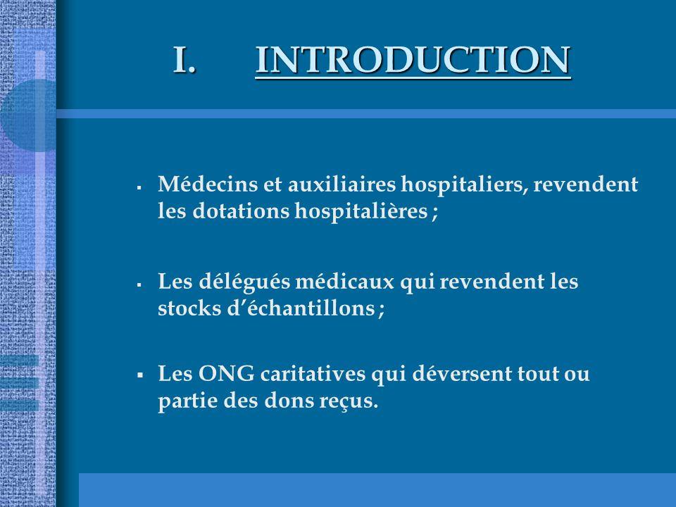 I.INTRODUCTION Médecins et auxiliaires hospitaliers, revendent les dotations hospitalières ; Les délégués médicaux qui revendent les stocks déchantillons ; Les ONG caritatives qui déversent tout ou partie des dons reçus.