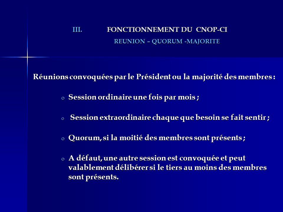 III.FONCTIONNEMENT DU CNOP-CI REUNION – QUORUM -MAJORITE Réunions convoquées par le Président ou la majorité des membres : o Session ordinaire une foi