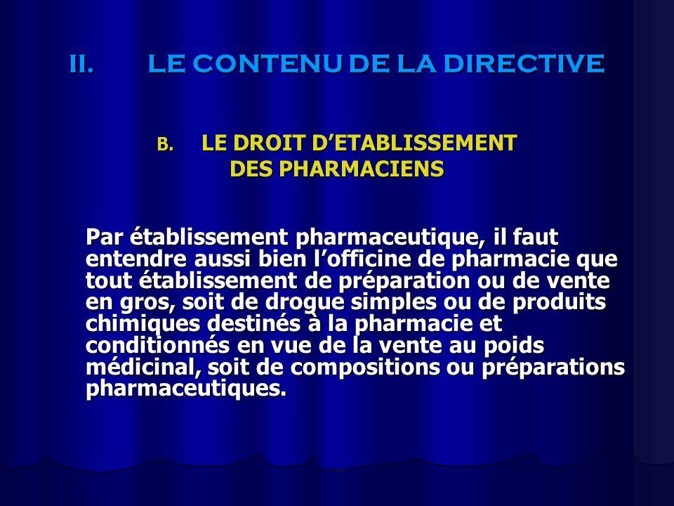 II.LE CONTENU DE LA DIRECTIVE B. LE DROIT DETABLISSEMENT DES PHARMACIENS Par établissement pharmaceutique, il faut entendre aussi bien lofficine de ph