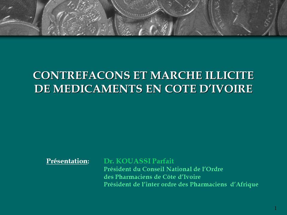 1 CONTREFACONS ET MARCHE ILLICITE DE MEDICAMENTS EN COTE DIVOIRE Présentation : Dr. KOUASSI Parfait Président du Conseil National de lOrdre des Pharma