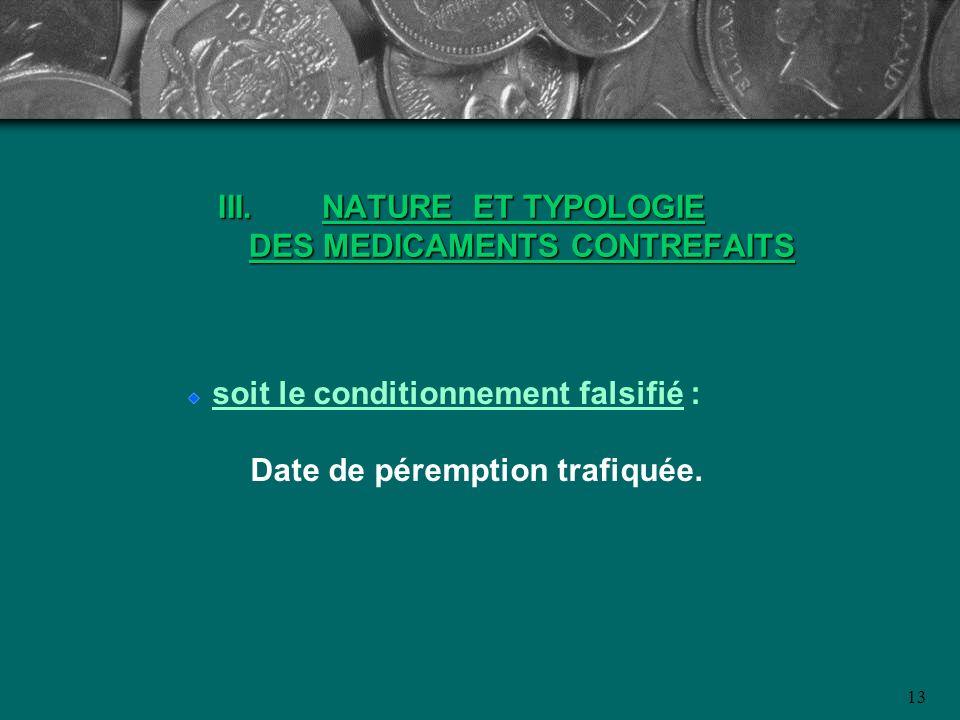 III. NATURE ET TYPOLOGIE DES MEDICAMENTS CONTREFAITS soit le conditionnement falsifié : Date de péremption trafiquée. 13