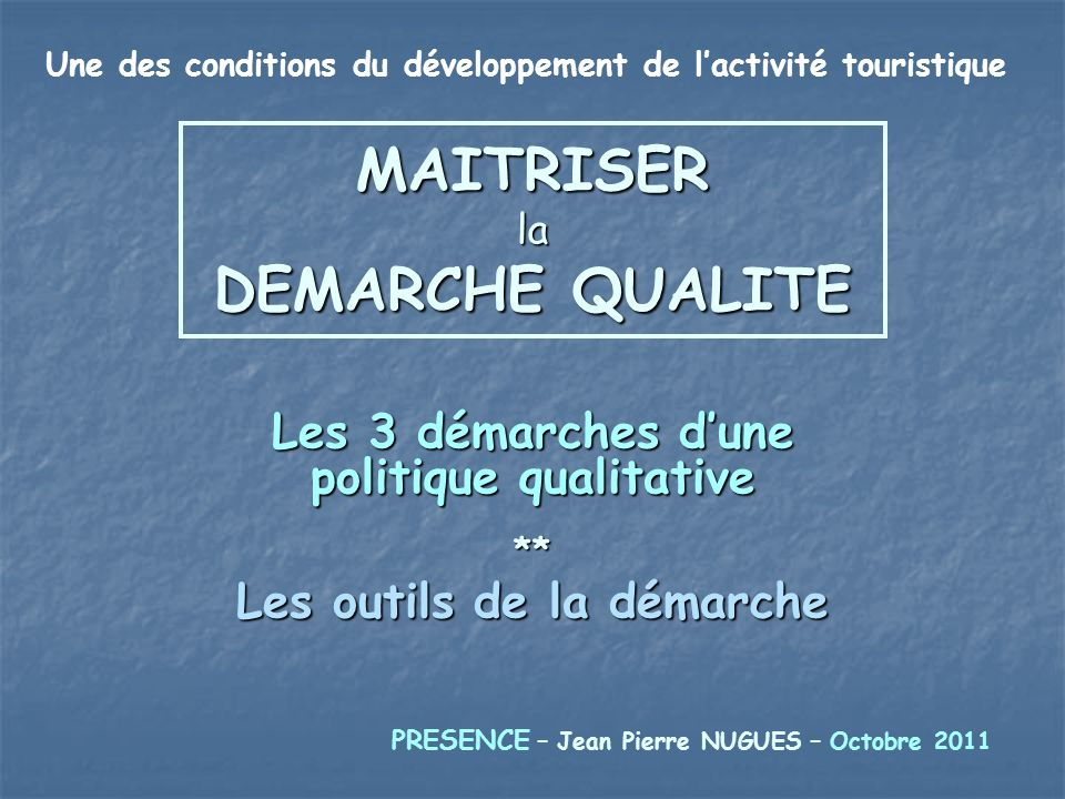 MAITRISER la DEMARCHE QUALITE Les 3 démarches dune politique qualitative ** Les outils de la démarche PRESENCE – Jean Pierre NUGUES – Octobre 2011 Une