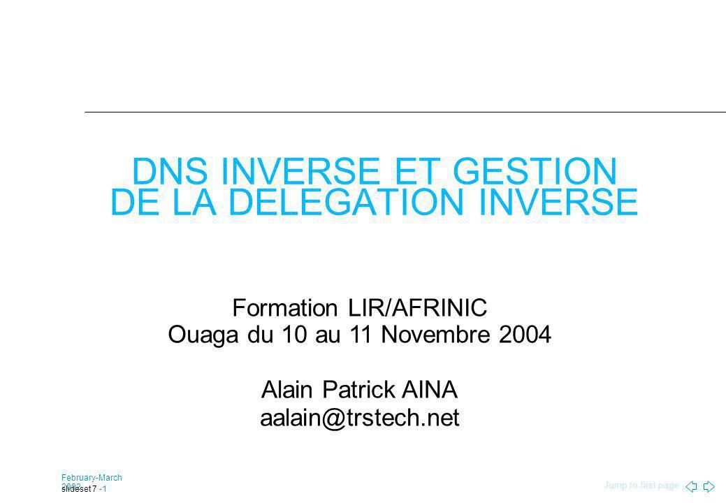 Jump to first page February-March 2002 slideset 7 -1 DNS INVERSE ET GESTION DE LA DELEGATION INVERSE Formation LIR/AFRINIC Ouaga du 10 au 11 Novembre 2004 Alain Patrick AINA aalain@trstech.net