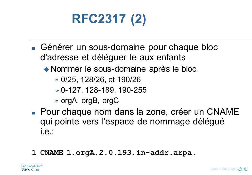 Jump to first page February-March 2002 slideset 7 -18 RFC2317 (2) Générer un sous-domaine pour chaque bloc d adresse et déléguer le aux enfants Nommer le sous-domaine après le bloc 0/25, 128/26, et 190/26 0-127, 128-189, 190-255 orgA, orgB, orgC Pour chaque nom dans la zone, créer un CNAME qui pointe vers l espace de nommage délégué i.e.: 1CNAME1.orgA.2.0.193.in-addr.arpa.