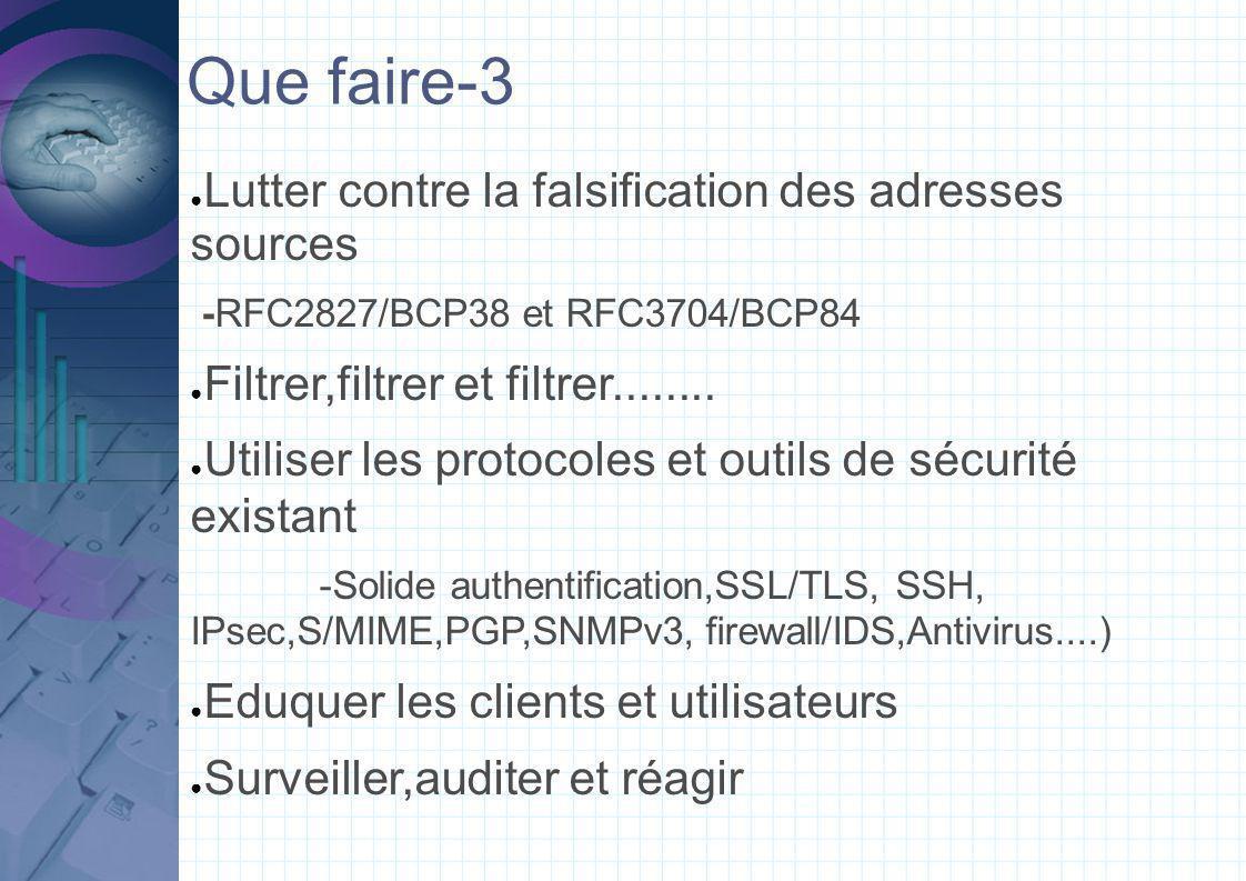 Que faire-3 Lutter contre la falsification des adresses sources -RFC2827/BCP38 et RFC3704/BCP84 Filtrer,filtrer et filtrer........ Utiliser les protoc