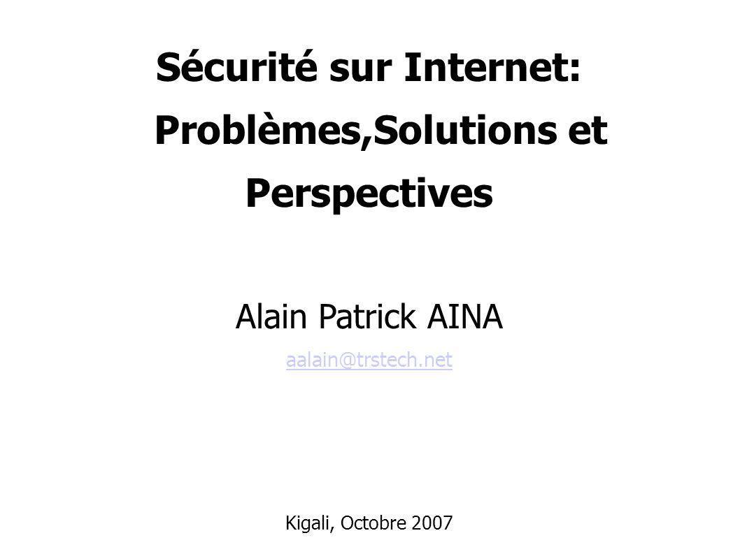 Sécurité sur Internet: Problèmes,Solutions et Perspectives Alain Patrick AINA aalain@trstech.net aalain@trstech.net Kigali, Octobre 2007