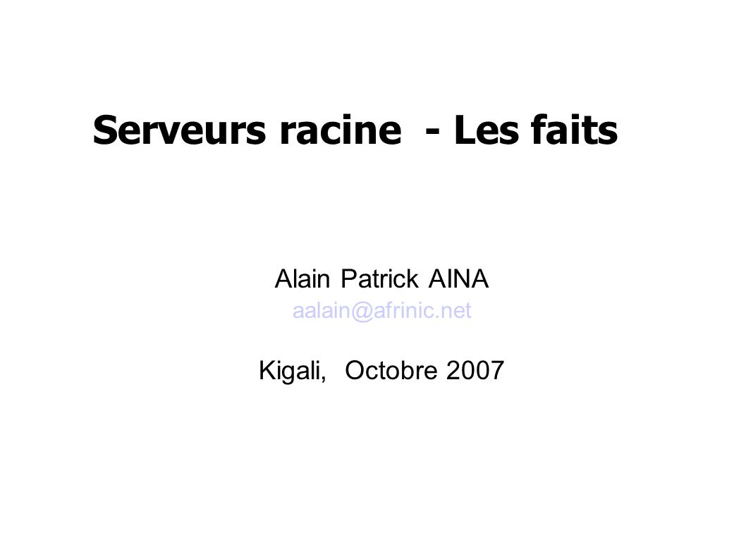 Serveurs racine - Les faits Alain Patrick AINA aalain@afrinic.net Kigali, Octobre 2007