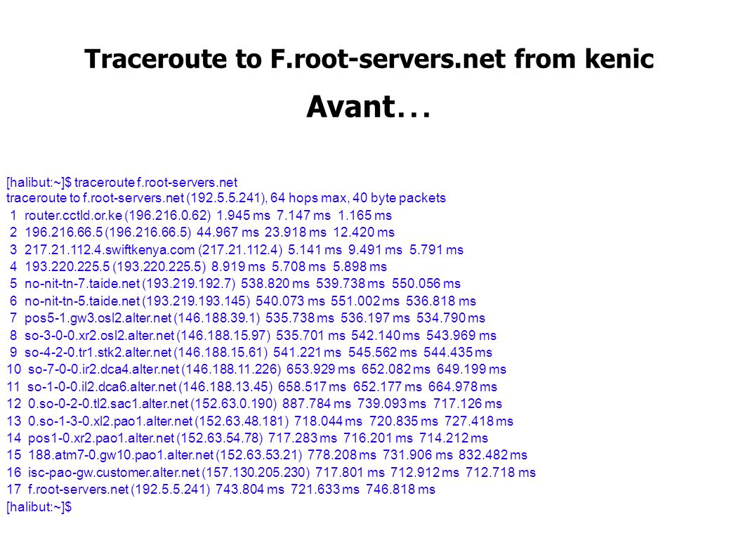 Traceroute to F.root-servers.net from kenic Avant... [halibut:~]$ traceroute f.root-servers.net traceroute to f.root-servers.net (192.5.5.241), 64 hop