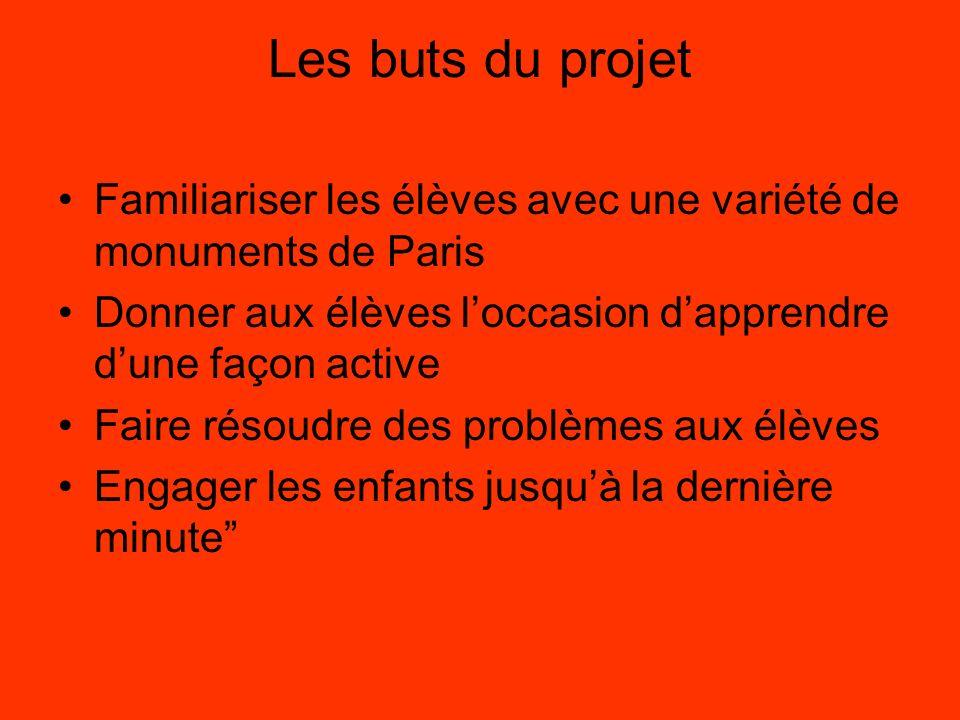 Les buts du projet Familiariser les élèves avec une variété de monuments de Paris Donner aux élèves loccasion dapprendre dune façon active Faire résoudre des problèmes aux élèves Engager les enfants jusquà la dernière minute