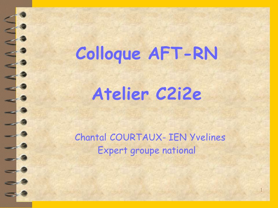 1 Colloque AFT-RN Atelier C2i2e Chantal COURTAUX- IEN Yvelines Expert groupe national