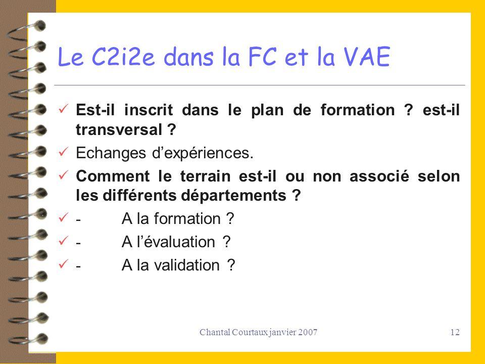 Chantal Courtaux janvier 200712 Le C2i2e dans la FC et la VAE Est-il inscrit dans le plan de formation ? est-il transversal ? Echanges dexpériences. C