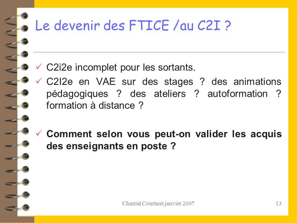 Chantal Courtaux janvier 200713 Le devenir des FTICE /au C2I ? C2i2e incomplet pour les sortants. C2I2e en VAE sur des stages ? des animations pédagog