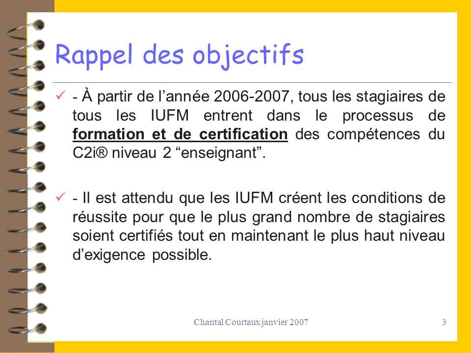 Chantal Courtaux janvier 20073 Rappel des objectifs - À partir de lannée 2006-2007, tous les stagiaires de tous les IUFM entrent dans le processus de