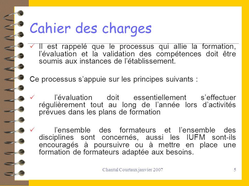 Chantal Courtaux janvier 20075 Cahier des charges Il est rappelé que le processus qui allie la formation, lévaluation et la validation des compétences
