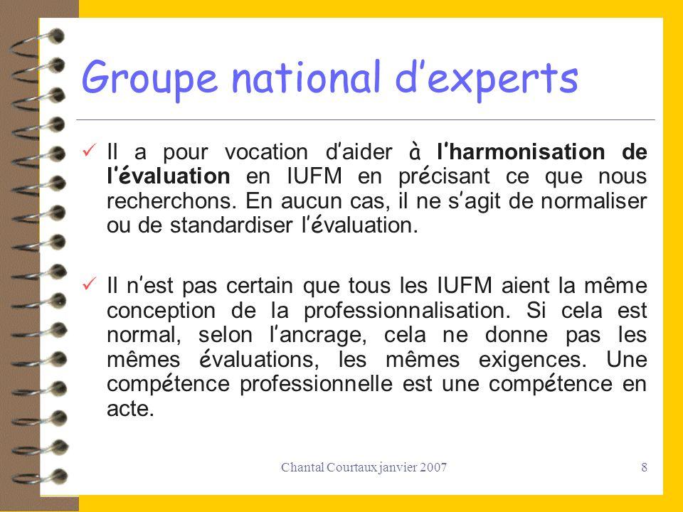 Chantal Courtaux janvier 20078 Groupe national dexperts Il a pour vocation d aider à l harmonisation de l é valuation en IUFM en pr é cisant ce que no