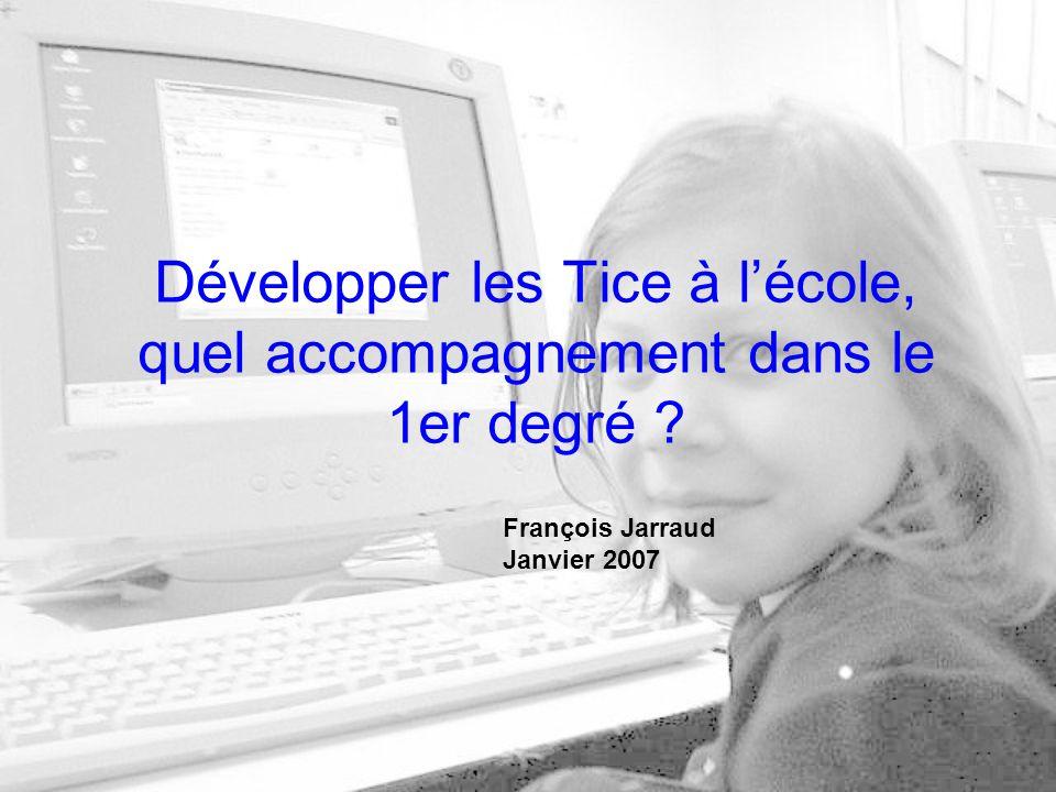 Développer les Tice à lécole, quel accompagnement dans le 1er degré François Jarraud Janvier 2007