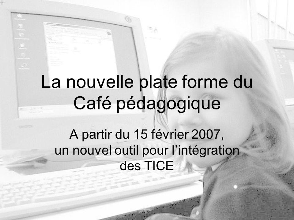 La nouvelle plate forme du Café pédagogique A partir du 15 février 2007, un nouvel outil pour lintégration des TICE
