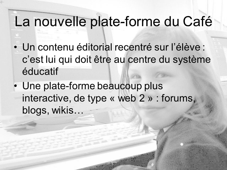La nouvelle plate-forme du Café Un contenu éditorial recentré sur lélève : cest lui qui doit être au centre du système éducatif Une plate-forme beaucoup plus interactive, de type « web 2 » : forums, blogs, wikis…