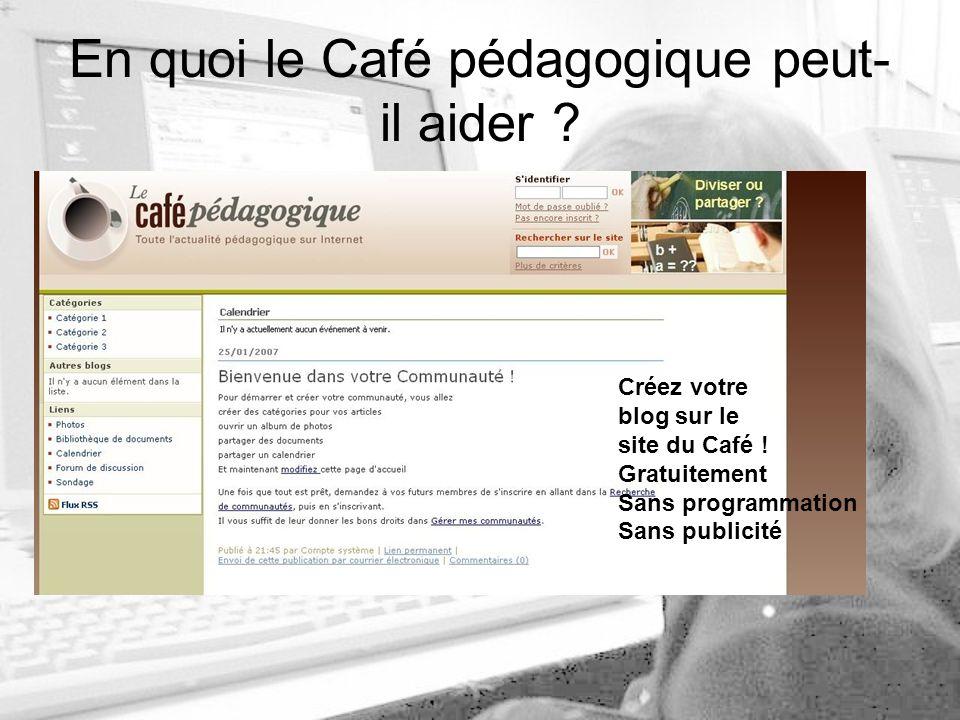 En quoi le Café pédagogique peut- il aider . Créez votre blog sur le site du Café .