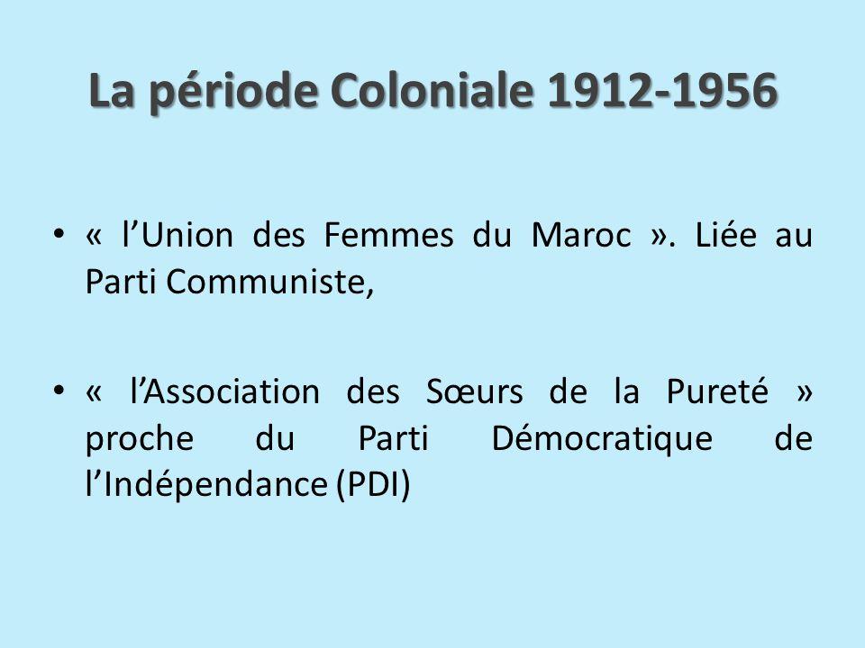 La période Coloniale 1912-1956 « lUnion des Femmes du Maroc ». Liée au Parti Communiste, « lAssociation des Sœurs de la Pureté » proche du Parti Démoc