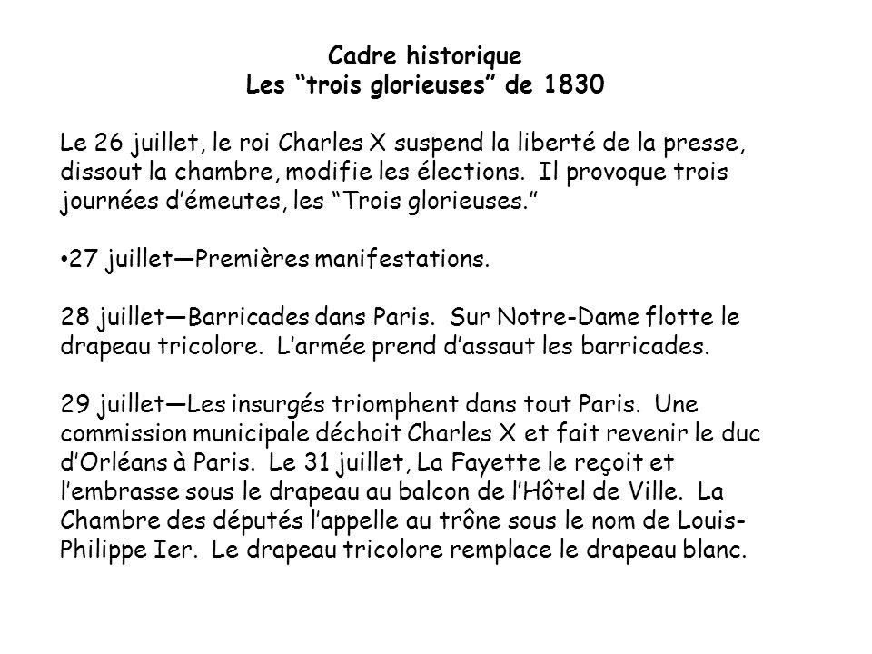 Cadre historique Les trois glorieuses de 1830 Le 26 juillet, le roi Charles X suspend la liberté de la presse, dissout la chambre, modifie les élections.