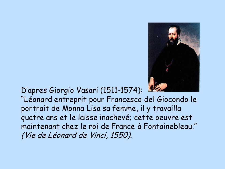 Dapres Giorgio Vasari (1511-1574): Léonard entreprit pour Francesco del Giocondo le portrait de Monna Lisa sa femme, il y travailla quatre ans et le laisse inachevé; cette oeuvre est maintenant chez le roi de France à Fontainebleau.