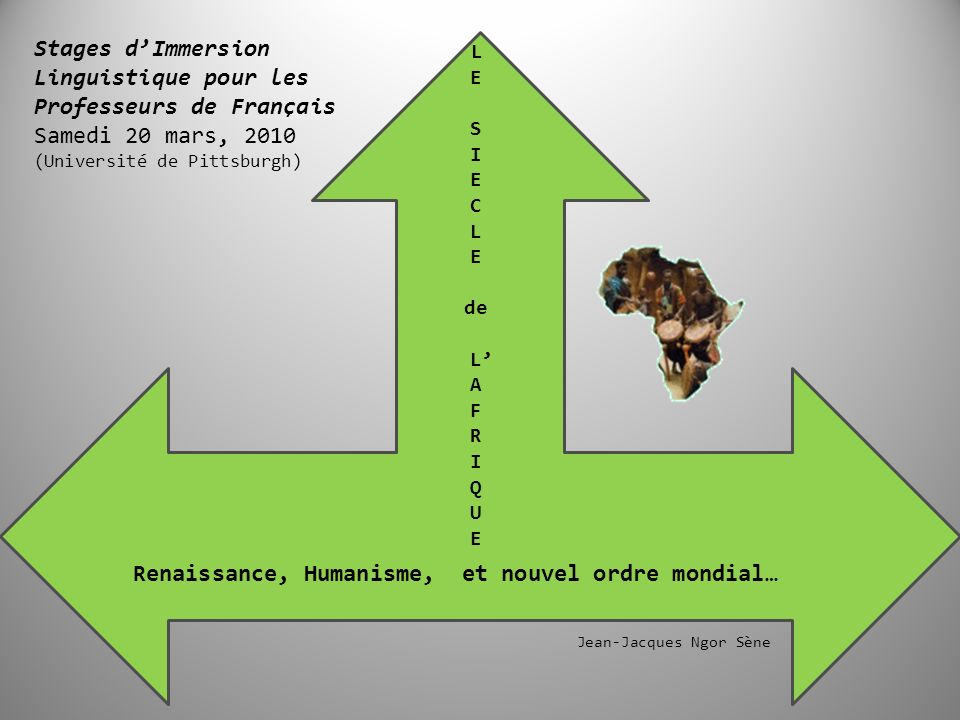 e Renaissance, Humanisme, et nouvel ordre mondial… L E S I E C L E de L A F R I Q U E Stages dImmersion Linguistique pour les Professeurs de Français Samedi 20 mars, 2010 (Université de Pittsburgh) Jean-Jacques Ngor Sène