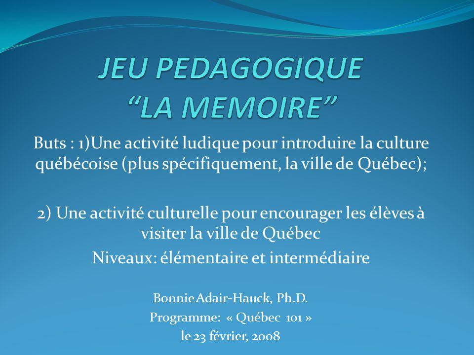 Buts : 1)Une activité ludique pour introduire la culture québécoise (plus spécifiquement, la ville de Québec); 2) Une activité culturelle pour encourager les élèves à visiter la ville de Québec Niveaux: élémentaire et intermédiaire Bonnie Adair-Hauck, Ph.D.