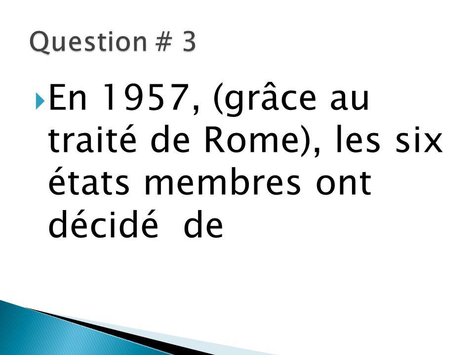 En 1957, (grâce au traité de Rome), les six états membres ont décidé de