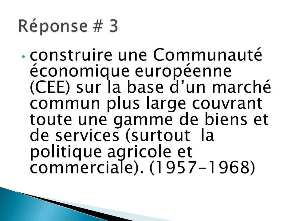 construire une Communauté économique européenne (CEE) sur la base dun marché commun plus large couvrant toute une gamme de biens et de services (surtout la politique agricole et commerciale).