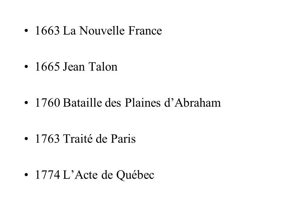 1663 La Nouvelle France 1665 Jean Talon 1760 Bataille des Plaines dAbraham 1763 Traité de Paris 1774 LActe de Québec
